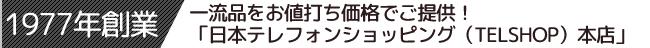 1977年創業。一流品をお値打ち価格でご提供!日本テレフォンショッピング(TELSHOP)本店